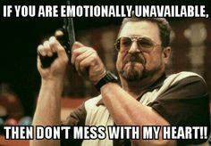 If you are emotionally unavailable, then don't mess with my heart!