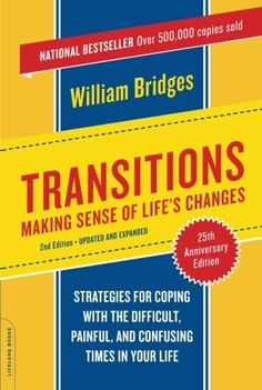 This is a book I recommend to all my clients...it is simple, profound, immensely helpful, and a must have resource for each of us as we journey through the planned, unplanned and inevitable changes and transitions of life and work.  Transitions: Making Sense of Life's Changes, Revised 25th Anniversary Edition by William Bridges