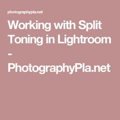 Working with Split Toning in Lightroom - PhotographyPla.net