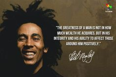 """""""The greatness of a man is not in how much wealth he acquires, but in his integrity and his ability to affect those around him positively."""" ~Bob Marley"""