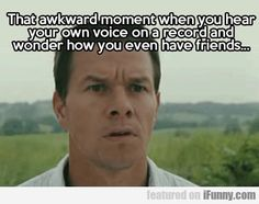 That Awkward Moment When You Hear Your Own...