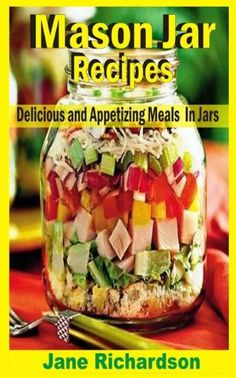 Mason Jar Recipes: Delicious And Appetizing Meals In Jars