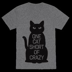 One cat short of full on cat lady crazy. Amuse your friends and passersby in this hilarious and sassy tee.