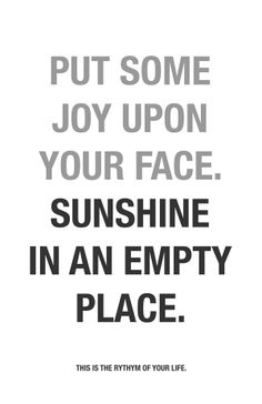 Put some joy upon your face. Sunshine in an empty place.