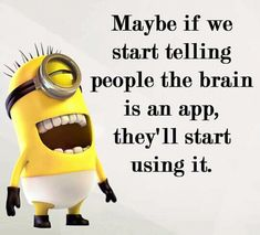 Maybe if we start telling people the brain is an app, they'll start using it. - minion