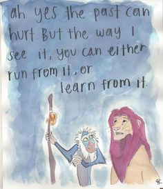 Ah yes the past can hurt. But the way I see it, you can either run from it, or learn from it ~ The Lion King {best cartoon ever!}