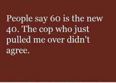 60 is the new 40...LOL