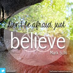 Don't be afraid, just believe...Mark 5:36
