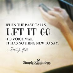 Let the past go When the past calls, let it go to voicemail. It has nothing new to say. — Mandy Hale