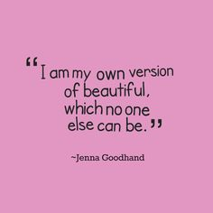 """I am my own version of beautiful, which no one else can be."" - Jenna Goodhand"