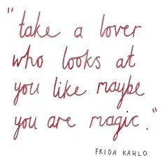 """Love Quotes Ideas : """"Take a lover who looks at you like maybe you are magic"""" - Frida Kahlo love quot. - Quotes Sayings Funny Motivational Quotes, Great Quotes, Quotes To Live By, Inspirational Quotes, Pretty Words, Beautiful Words, Cool Words, Words Quotes, Me Quotes"""
