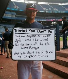 Jamie Moyer laying out the rules.  Things you don't do:  Tug on Superman's cape,  spit in the wind,  pull the mask off the Lone Ranger,  and you don't talk trash to Chipper Jones