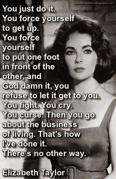 You just do it. You force yourself to get up. You put 1 foot in front of the other, and goddamnit, you refuse to let it get to you. You fight. You cry. You curse. Then you go about the business of living. That's how I've done it. There's no other way. – Elizabeth Taylor I'm working on this. I should have the down by now.