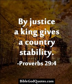 By justice a king gives a country stability. -Proverbs 29:4