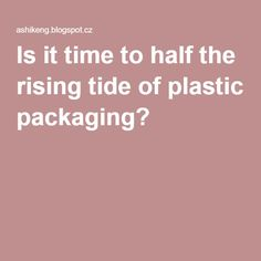 Is it time to half the rising tide of plastic packaging?