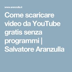 Come scaricare video da YouTube gratis senza programmi | Salvatore Aranzulla