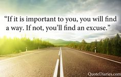 """""""If it is important to you, you will find a way. If not, you'll find an excuse."""" ~Unknown"""