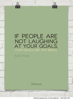 If people are not laughing at your goals, your goals are too small - Azim Premji (more motivational quotes @ Psitive.com)