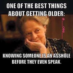 One of the best things about getting older: knowing someone is an asshole before they even speak.
