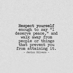"""Respect yourself enough to say """"I deserve peace,"""" and walk away from people or things that prevent you from attaining it. - Jerico Silvers -"""