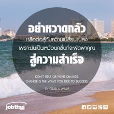 """DON'T FEAR OR FIGHT CHANGE. CHANGE IS THE WAVE YOU RIDE TO SUCCESS. อย่าหวาดกลัวหรือต่อสู้กับความเปลี่ยนแปลง เพราะมันเป็นเหมือนคลื่นที่จะพัดพาคุณสู่ความสำเร็จ Cr. GRAB A WAVE ★ ติดตามเรื่องราวดีๆ อัพเดทงานเด่นทุกวัน แค่กด Like ที่ www.facebook.com/... ★ สมัครสมาชิกกับ JobThai.com ฝากเรซูเม่ ส่งใบสมัครได้ง่าย สะดวก รวดเร็วผ่านปุ่ม """"Apply Now"""" (ฟรี ไม่มีค่าใช้จ่าย) www.jobthai.com/... ★ ค้นหางานอื่น ๆ จากบริษัทชั้นนำทั่วประเทศกว่า 70,000 อัตรา ได้ที่ www.jobthai.com/..."""