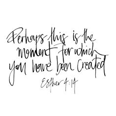 """Perhaps this is the moment for which you have been created."" Esther"