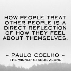 How people treat other people is a direct reflection of how they feel about themselves-Paulo Coelho