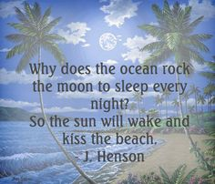 Why does the ocean rock the moon to sleep every night? So the sun will wake and kiss the beach. - J. Henson
