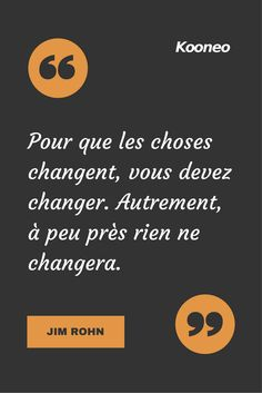 [CITATIONS] Pour que les choses changent, vous devez changer. Autrement, à peu près rien ne changera. JIM ROHN #Ecommerce #Kooneo #Jimrohn : www.kooneo.com