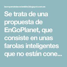 Se trata de una propuesta de EnGoPlanet, que consiste en unas farolas inteligentes que no están conectadas a la red eléctrica, ya que toda su energía se obtiene por medio de paneles solares y los pasos de de la gente.