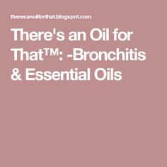 There's an Oil for That™: -Bronchitis & Essential Oils