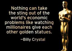 Nothing can take the sting out of the world's economic problems like watching millionaires give each other golden statues.I don't watch these awards shows anymore. Funny Celebrity Pics, Billy Crystal, Economic Problems, Thing 1, Screenwriting, Just For Laughs, Have Time, Short Film, I Love Him