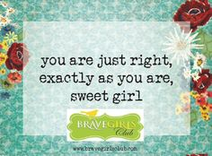 something you can pass along to others…to the tired waitress, the worn-out checker at the grocery store, the woman who sells you stamps…whoever you meet! Use this to pass to her what you know to be true about her…that she is JUST RIGHT! Great Quotes, Me Quotes, Girl Quotes, Qoutes, Uplifting Words, Brave Girl, Precious Children, To My Daughter, Daughters