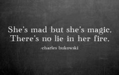 She's mad but she's magic. There's no lie in her fire. -Charles Bukowski