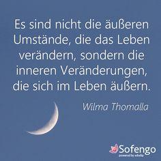 Es sind nicht die äußeren Umstände,die das Leben verändern, sondern die inneren Veränderungen, die sich im Leben äußern.- Wilma Thomalla