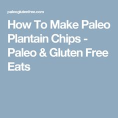 How To Make Paleo Plantain Chips - Paleo & Gluten Free Eats