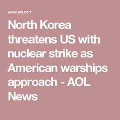 North Korea threatens US with nuclear strike as American warships approach - AOL News