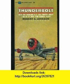 Thunderbolt With the Fabulous U. S. 56th Fighter Group - Killer of Over 1000 German Planes Robert S. Johnson, Martin Caidin ,   ,  , ASIN: B000LSFULK , tutorials , pdf , ebook , torrent , downloads , rapidshare , filesonic , hotfile , megaupload , fileserve
