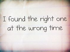 *I Found The Right One At The Wrong Time...*
