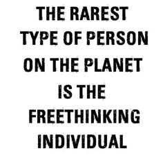 The rarest type of person on the planet is the freethinking individual.