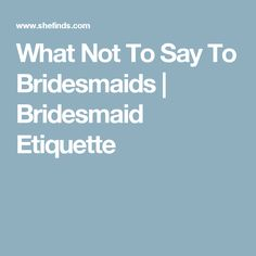 What Not To Say To Bridesmaids   Bridesmaid Etiquette