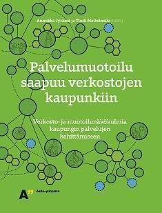 Palvelumuotoilu saapuu verkostojen kaupunkiin : verkosto- ja muotoilunäkökulmia kaupungin palvelujen kehittämiseen / Annukka Jyrämä ja Tuuli Mattelmäki
