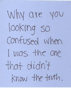 Why are you looking so confused when i was the one that didn't know the truth.