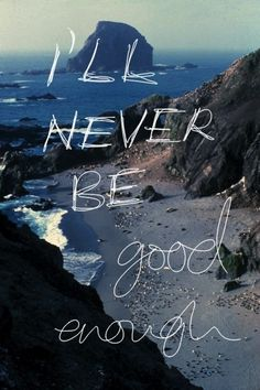 I'll never be good enough, What am I doing that is so wrong..why am I un-lovable? Well that's how I feel anyways.