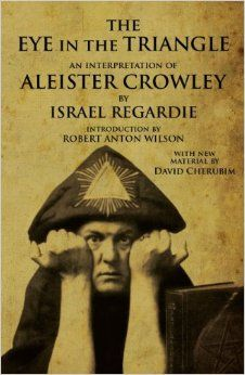 The Eye in the Triangle: An Interpretation of Aleister Crowley: Israel Regardie, Robert Anton Wilson, David Cherubim: 9781561840540