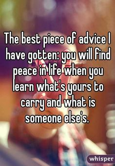 """The best piece of advice I have gotten: you will find peace in life when you learn what's yours to carry and what is someone else's."""