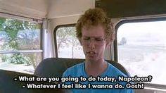 Napoleon Dynamite. What are you gonna do today, Napoleon? Whatever I feel like I wanna do. Gosh!