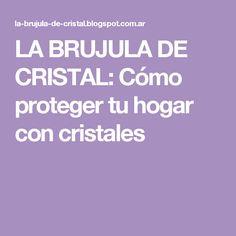 LA BRUJULA DE CRISTAL: Cómo proteger tu hogar con cristales