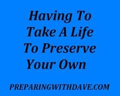 Having to Take a Life to Preserve Your Own | Preparing with Dave | #prepbloggers #selfdefense