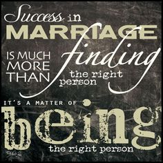Success in marriage is much more than finding the right person it's a matter of being the right person.